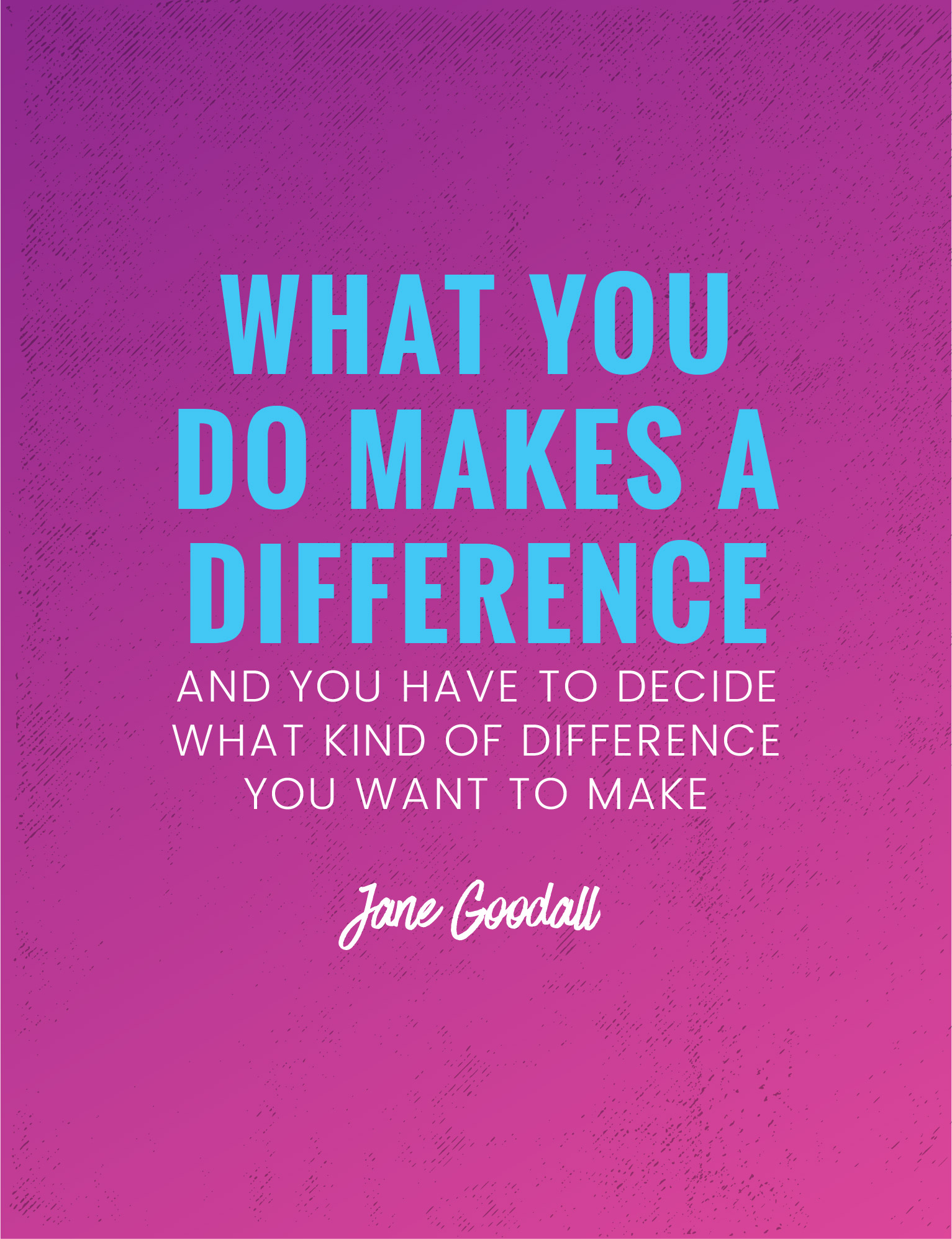 What you do makes a difference and you have to decide what kind of difference you want to make
