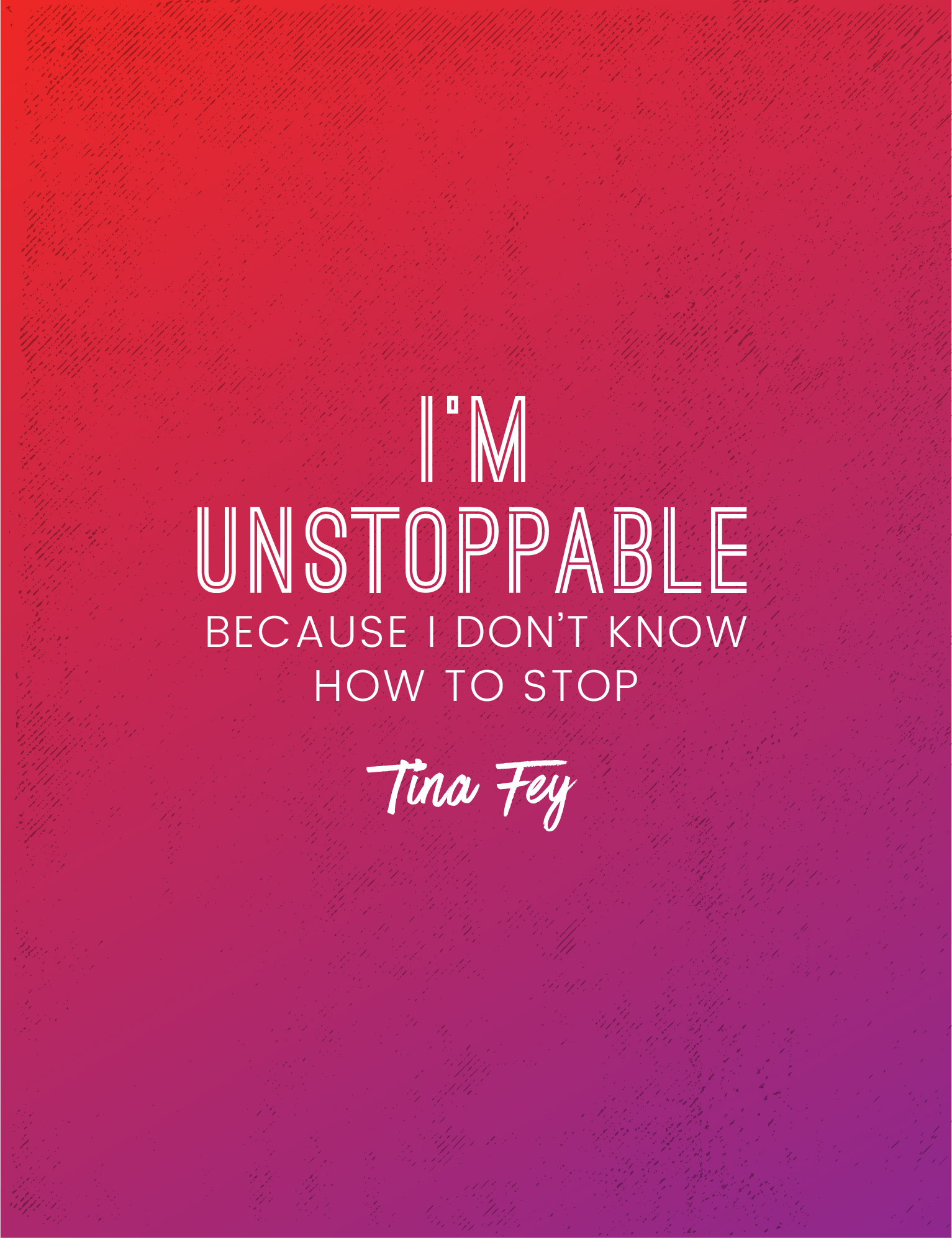 I'm unstoppable because I don't know how to stop